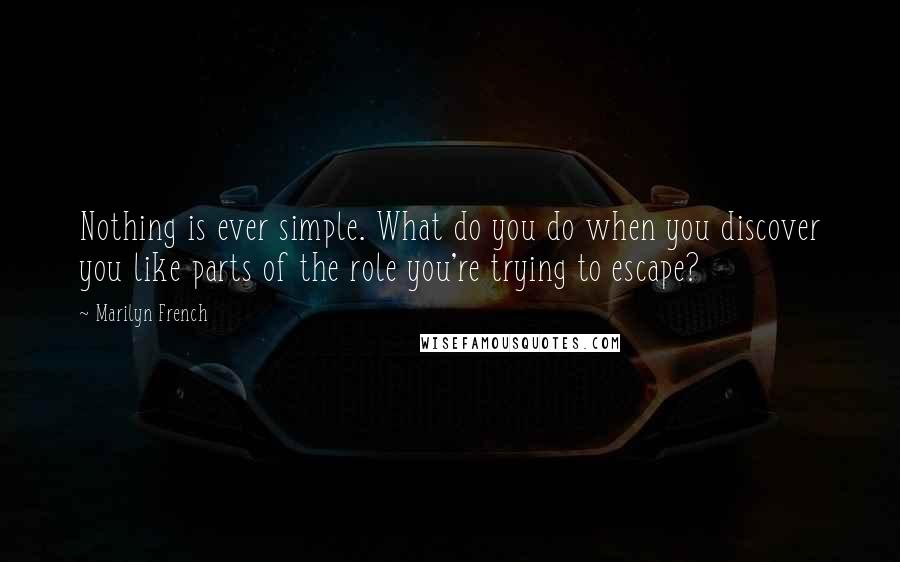 Marilyn French quotes: Nothing is ever simple. What do you do when you discover you like parts of the role you're trying to escape?