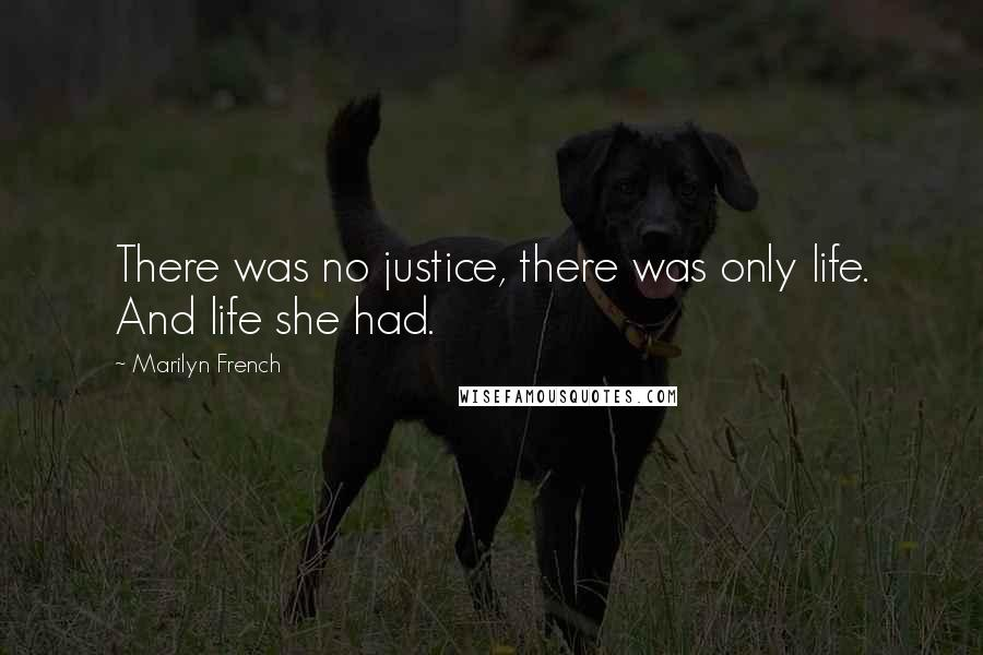 Marilyn French quotes: There was no justice, there was only life. And life she had.