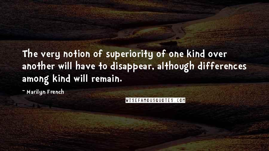 Marilyn French quotes: The very notion of superiority of one kind over another will have to disappear, although differences among kind will remain.