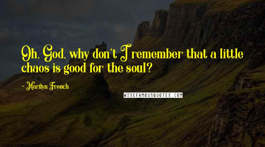 Marilyn French quotes: Oh, God, why don't I remember that a little chaos is good for the soul?