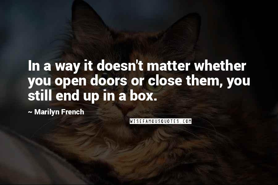 Marilyn French quotes: In a way it doesn't matter whether you open doors or close them, you still end up in a box.