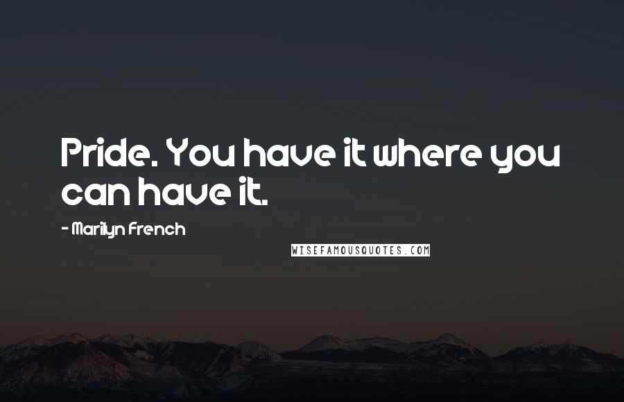 Marilyn French quotes: Pride. You have it where you can have it.