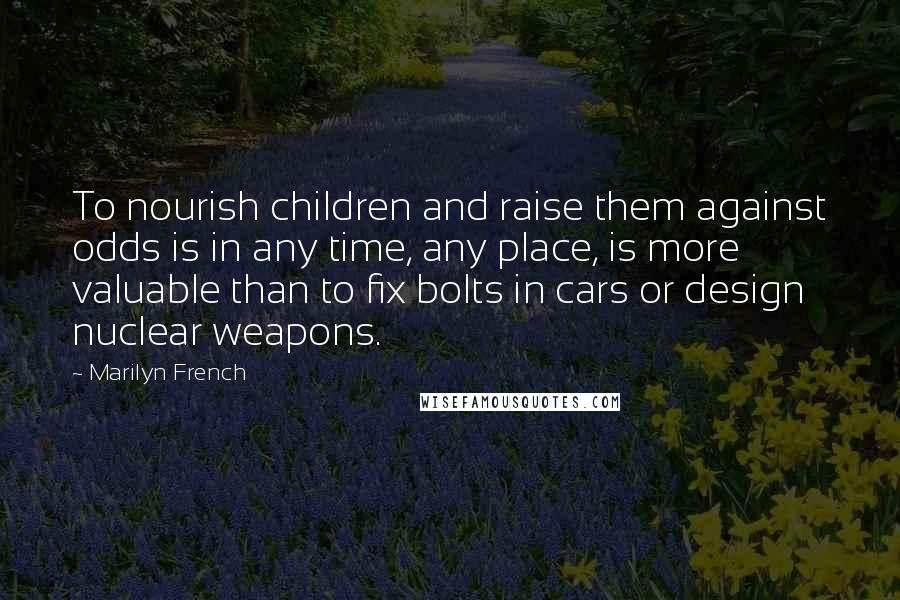 Marilyn French quotes: To nourish children and raise them against odds is in any time, any place, is more valuable than to fix bolts in cars or design nuclear weapons.