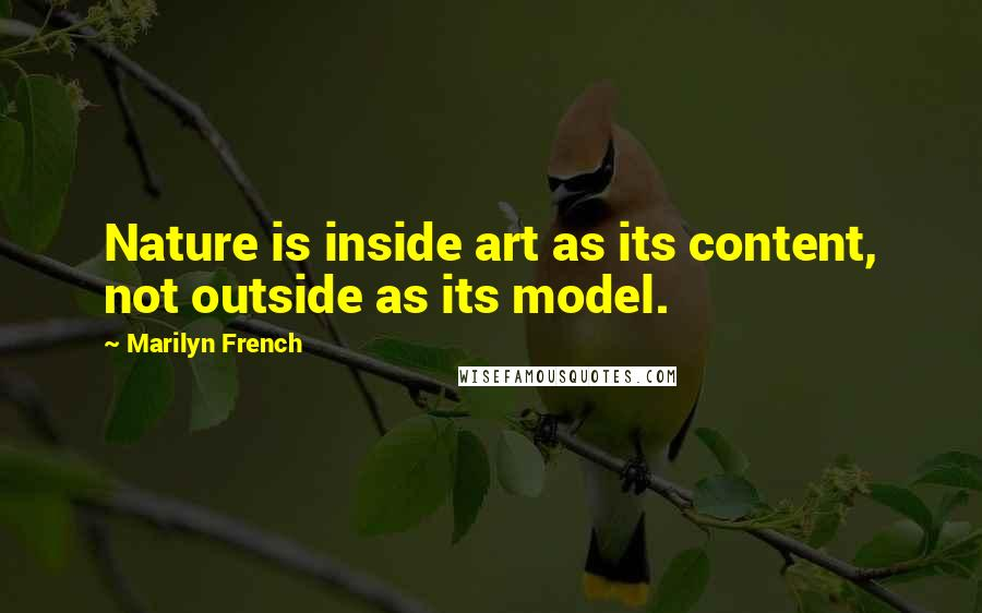 Marilyn French quotes: Nature is inside art as its content, not outside as its model.