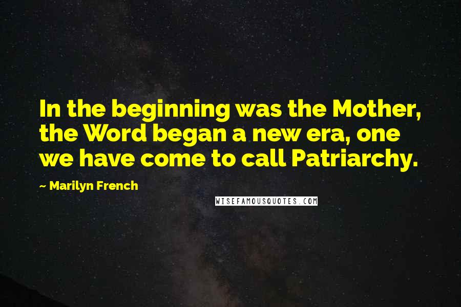 Marilyn French quotes: In the beginning was the Mother, the Word began a new era, one we have come to call Patriarchy.