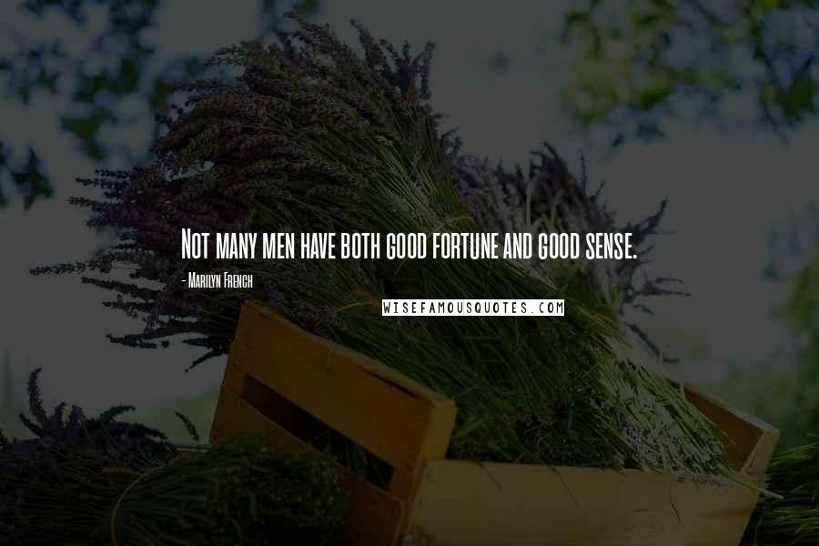 Marilyn French quotes: Not many men have both good fortune and good sense.
