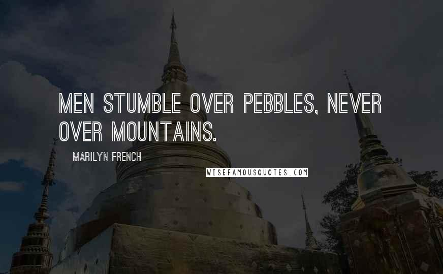 Marilyn French quotes: Men stumble over pebbles, never over mountains.