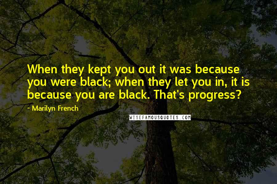 Marilyn French quotes: When they kept you out it was because you were black; when they let you in, it is because you are black. That's progress?