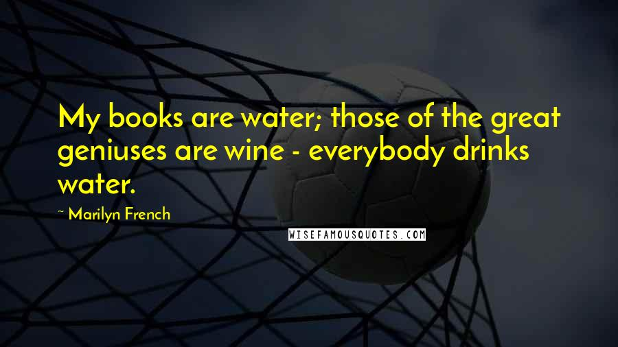 Marilyn French quotes: My books are water; those of the great geniuses are wine - everybody drinks water.