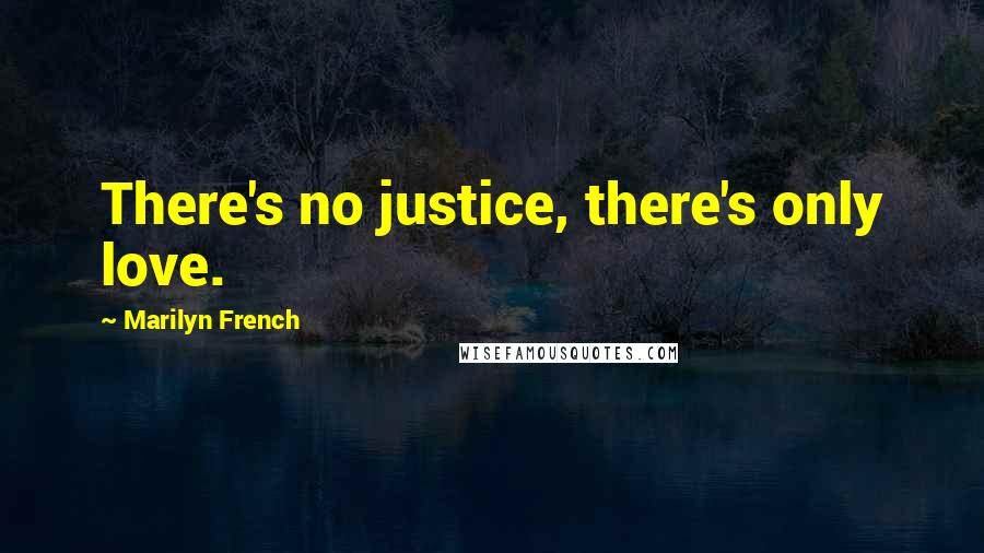 Marilyn French quotes: There's no justice, there's only love.