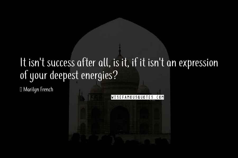 Marilyn French quotes: It isn't success after all, is it, if it isn't an expression of your deepest energies?