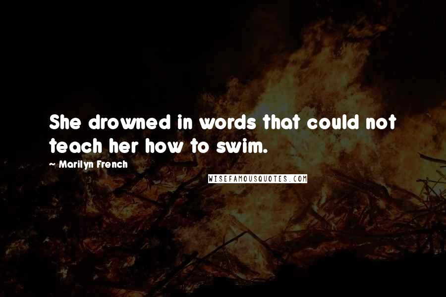 Marilyn French quotes: She drowned in words that could not teach her how to swim.