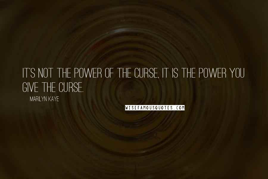 Marilyn Kaye quotes: It's not the power of the curse, it is the power you give the curse.