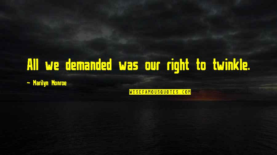 Marilyn Monroe All Quotes By Marilyn Monroe: All we demanded was our right to twinkle.