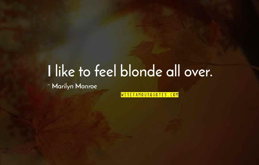 Marilyn Monroe All Quotes By Marilyn Monroe: I like to feel blonde all over.