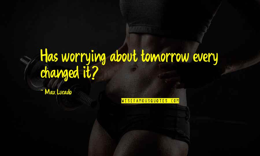 Marilyn Monroe Death Quotes By Max Lucado: Has worrying about tomorrow every changed it?