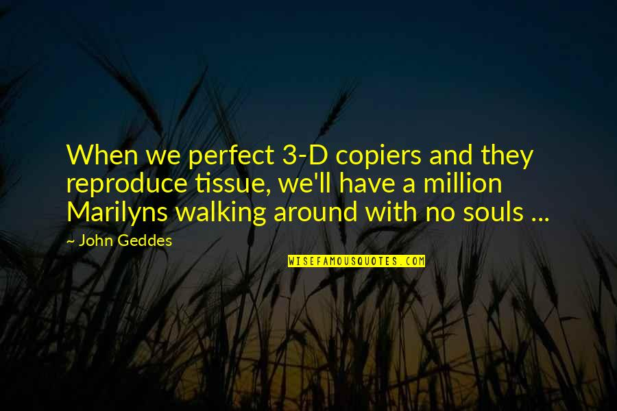 Marilyn Monroe Inspirational Quotes By John Geddes: When we perfect 3-D copiers and they reproduce