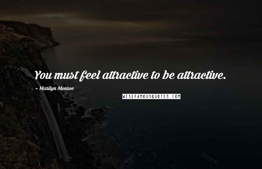 Marilyn Monroe quotes: You must feel attractive to be attractive.