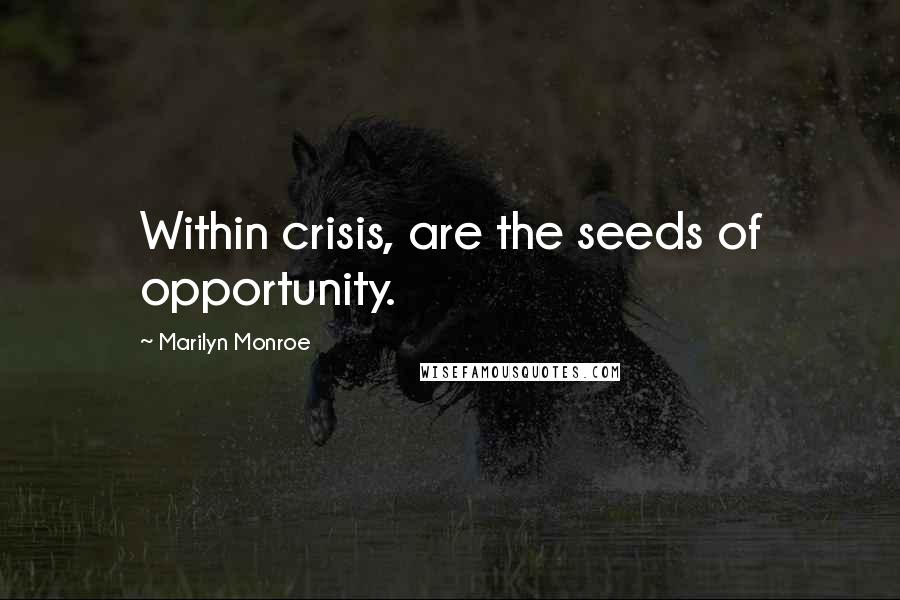 Marilyn Monroe quotes: Within crisis, are the seeds of opportunity.