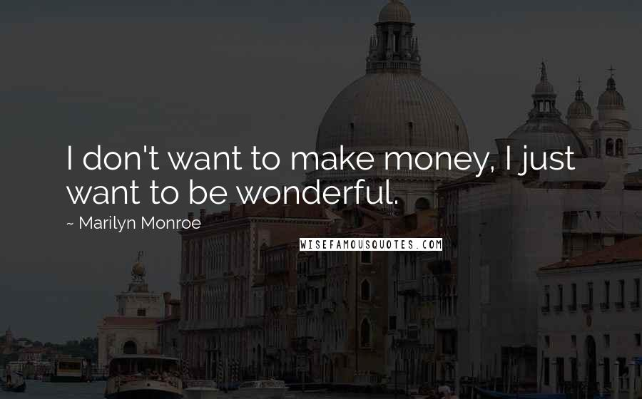 Marilyn Monroe quotes: I don't want to make money, I just want to be wonderful.