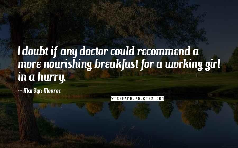 Marilyn Monroe quotes: I doubt if any doctor could recommend a more nourishing breakfast for a working girl in a hurry.