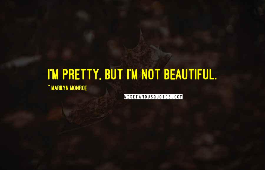 Marilyn Monroe quotes: I'm pretty, but I'm not beautiful.