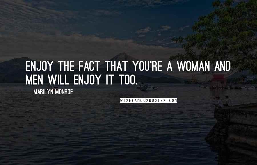 Marilyn Monroe quotes: Enjoy the fact that you're a woman and men will enjoy it too.