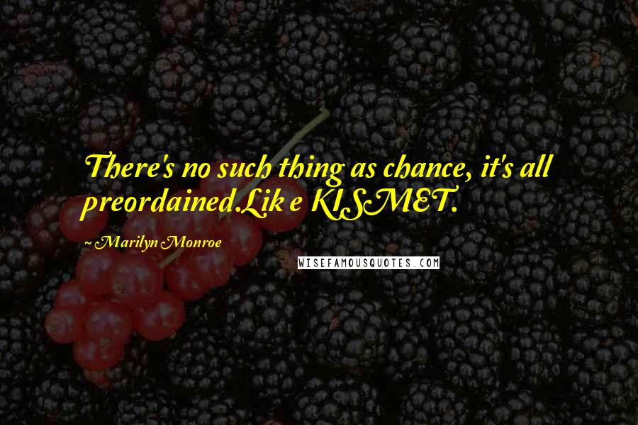 Marilyn Monroe quotes: There's no such thing as chance, it's all preordained.Lik e KISMET.