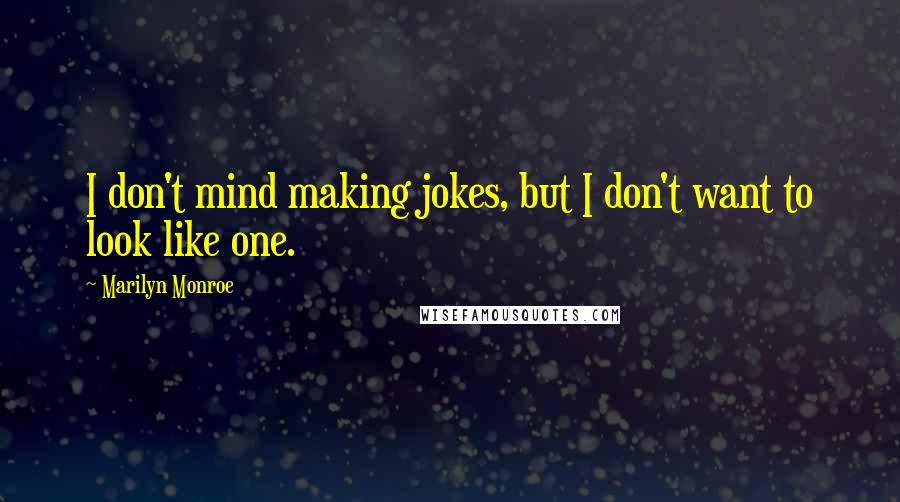 Marilyn Monroe quotes: I don't mind making jokes, but I don't want to look like one.