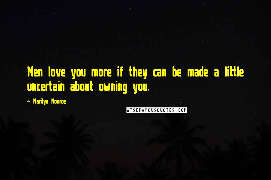 Marilyn Monroe quotes: Men love you more if they can be made a little uncertain about owning you.