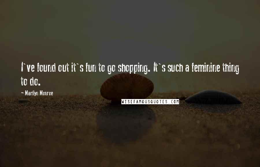Marilyn Monroe quotes: I've found out it's fun to go shopping. It's such a feminine thing to do.