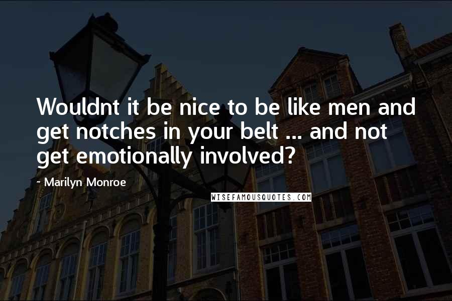 Marilyn Monroe quotes: Wouldnt it be nice to be like men and get notches in your belt ... and not get emotionally involved?