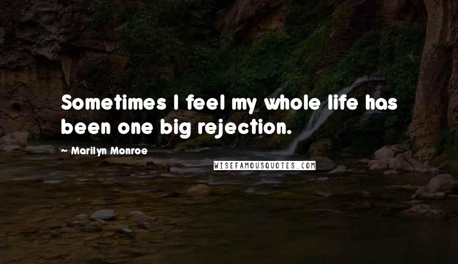 Marilyn Monroe quotes: Sometimes I feel my whole life has been one big rejection.