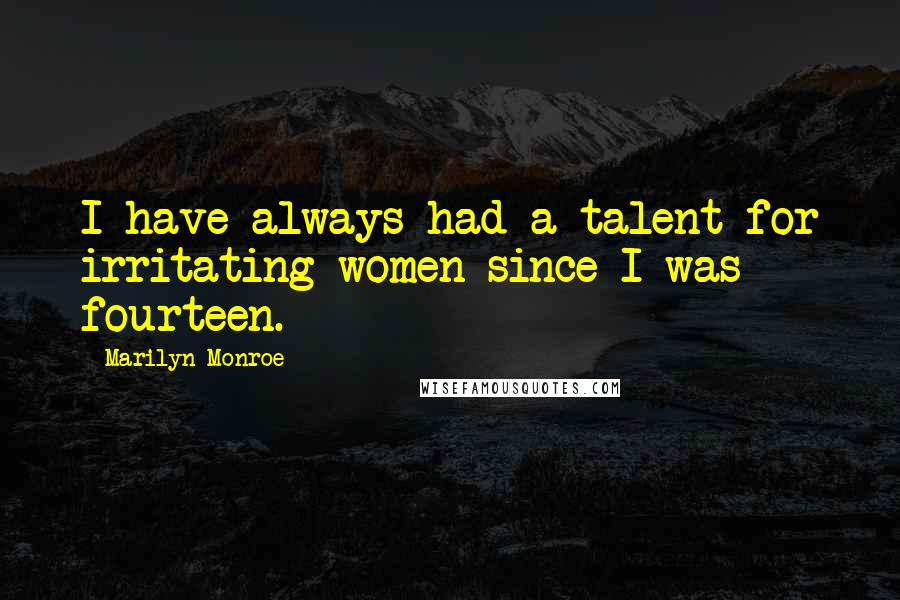 Marilyn Monroe quotes: I have always had a talent for irritating women since I was fourteen.