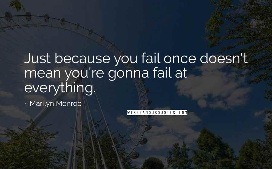 Marilyn Monroe quotes: Just because you fail once doesn't mean you're gonna fail at everything.