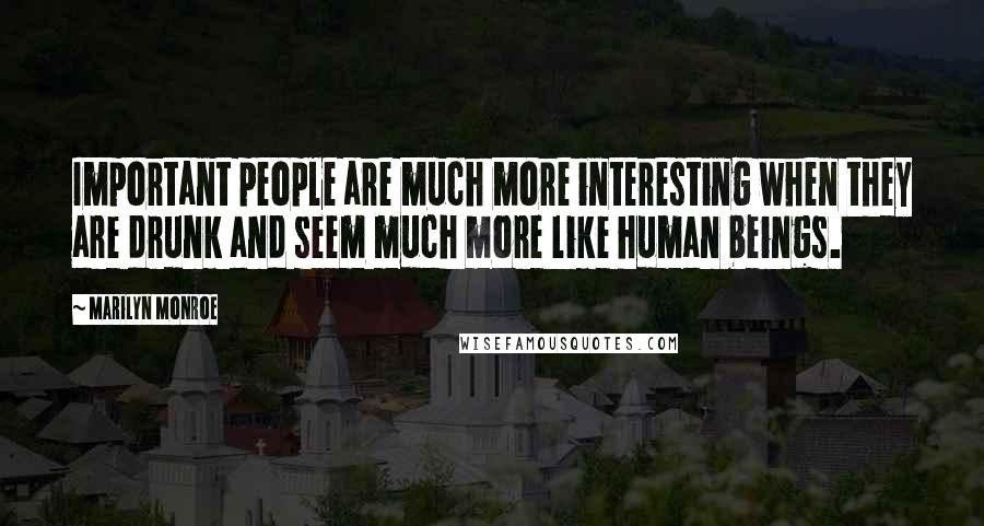 Marilyn Monroe quotes: Important people are much more interesting when they are drunk and seem much more like human beings.