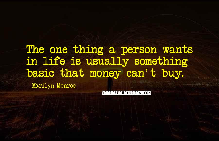 Marilyn Monroe quotes: The one thing a person wants in life is usually something basic that money can't buy.