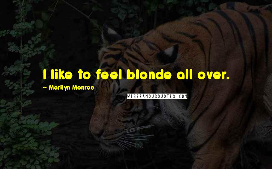 Marilyn Monroe quotes: I like to feel blonde all over.