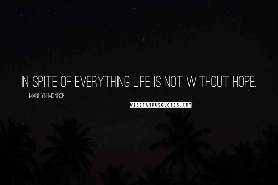 Marilyn Monroe quotes: In spite of everything life is not without hope.