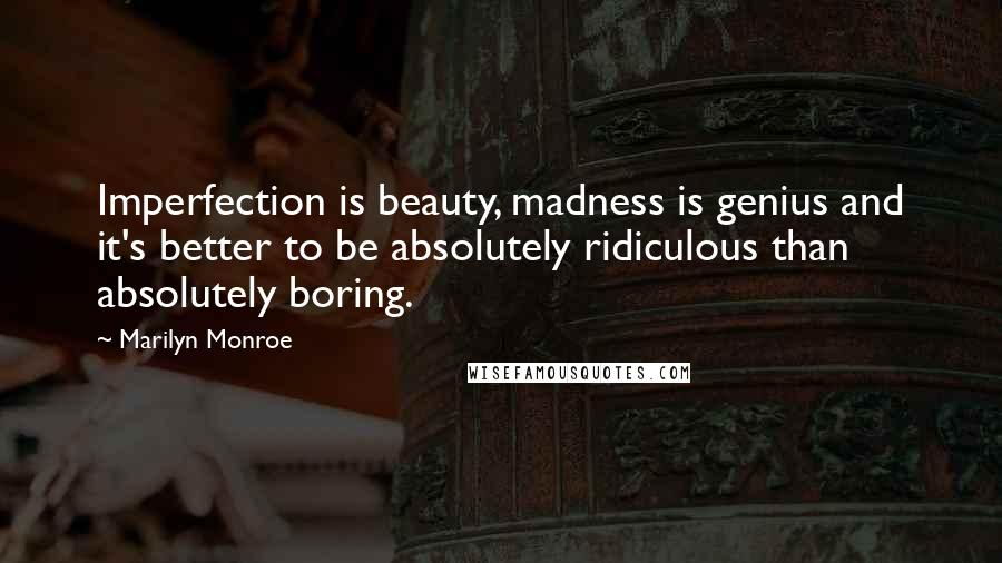 Marilyn Monroe quotes: Imperfection is beauty, madness is genius and it's better to be absolutely ridiculous than absolutely boring.