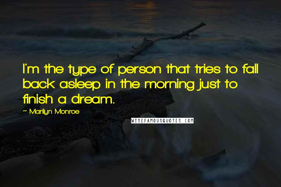 Marilyn Monroe quotes: I'm the type of person that tries to fall back asleep in the morning just to finish a dream.