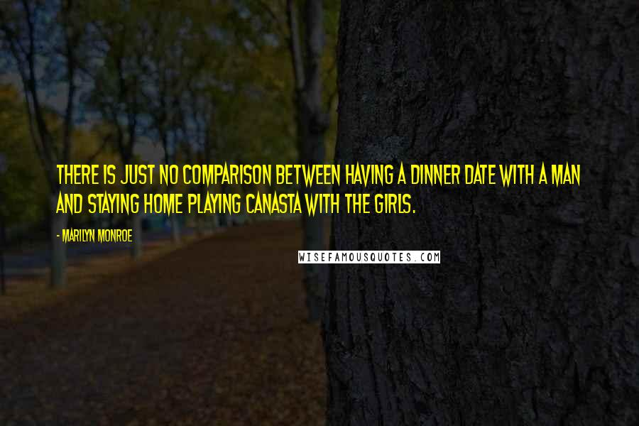 Marilyn Monroe quotes: There is just no comparison between having a dinner date with a man and staying home playing canasta with the girls.