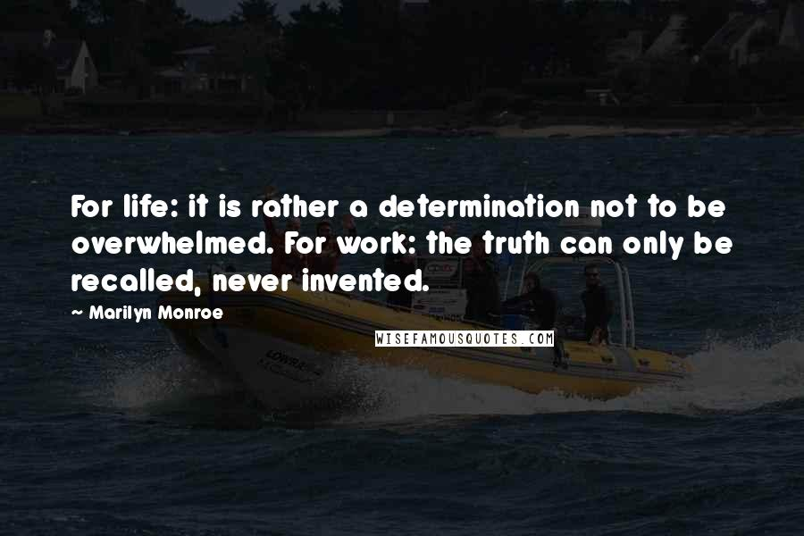 Marilyn Monroe quotes: For life: it is rather a determination not to be overwhelmed. For work: the truth can only be recalled, never invented.