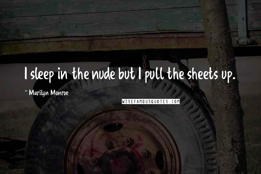 Marilyn Monroe quotes: I sleep in the nude but I pull the sheets up.