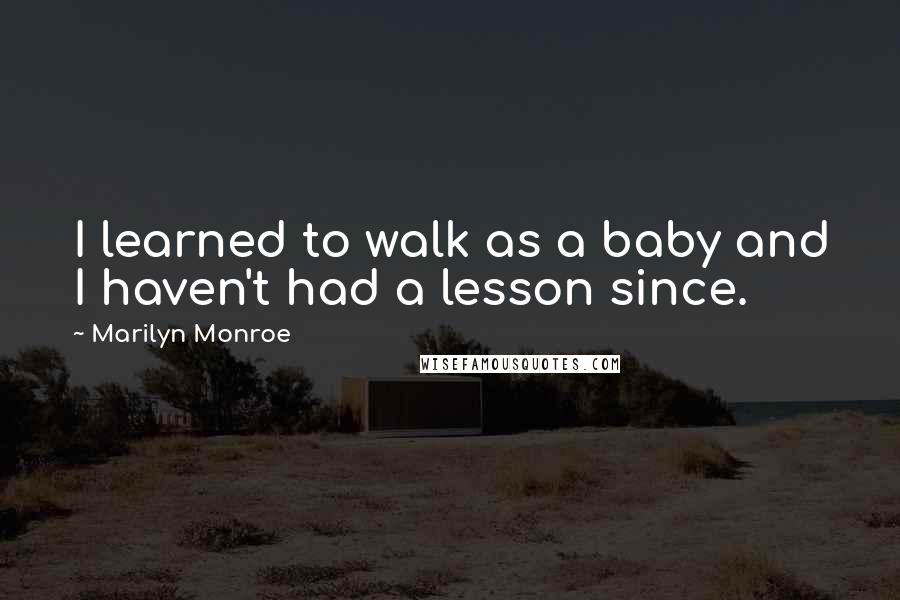 Marilyn Monroe quotes: I learned to walk as a baby and I haven't had a lesson since.