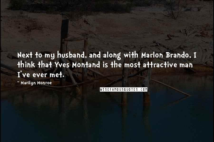 Marilyn Monroe quotes: Next to my husband, and along with Marlon Brando, I think that Yves Montand is the most attractive man I've ever met.