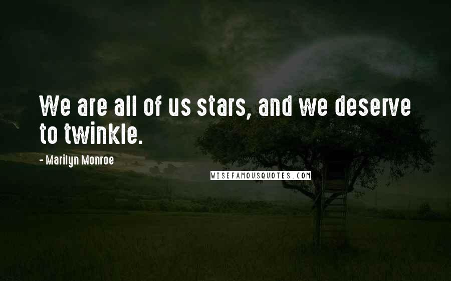 Marilyn Monroe quotes: We are all of us stars, and we deserve to twinkle.