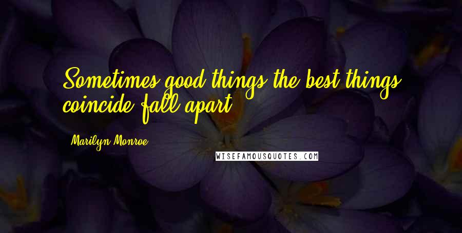 Marilyn Monroe quotes: Sometimes good things the best things coincide fall apart.