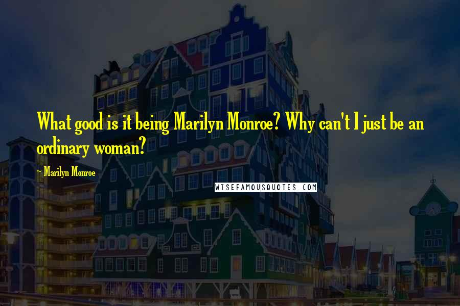 Marilyn Monroe quotes: What good is it being Marilyn Monroe? Why can't I just be an ordinary woman?