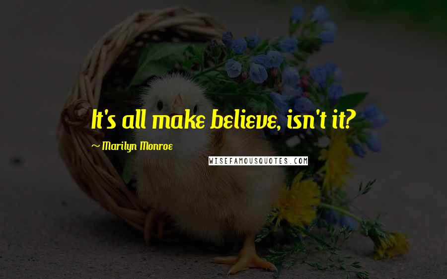 Marilyn Monroe quotes: It's all make believe, isn't it?